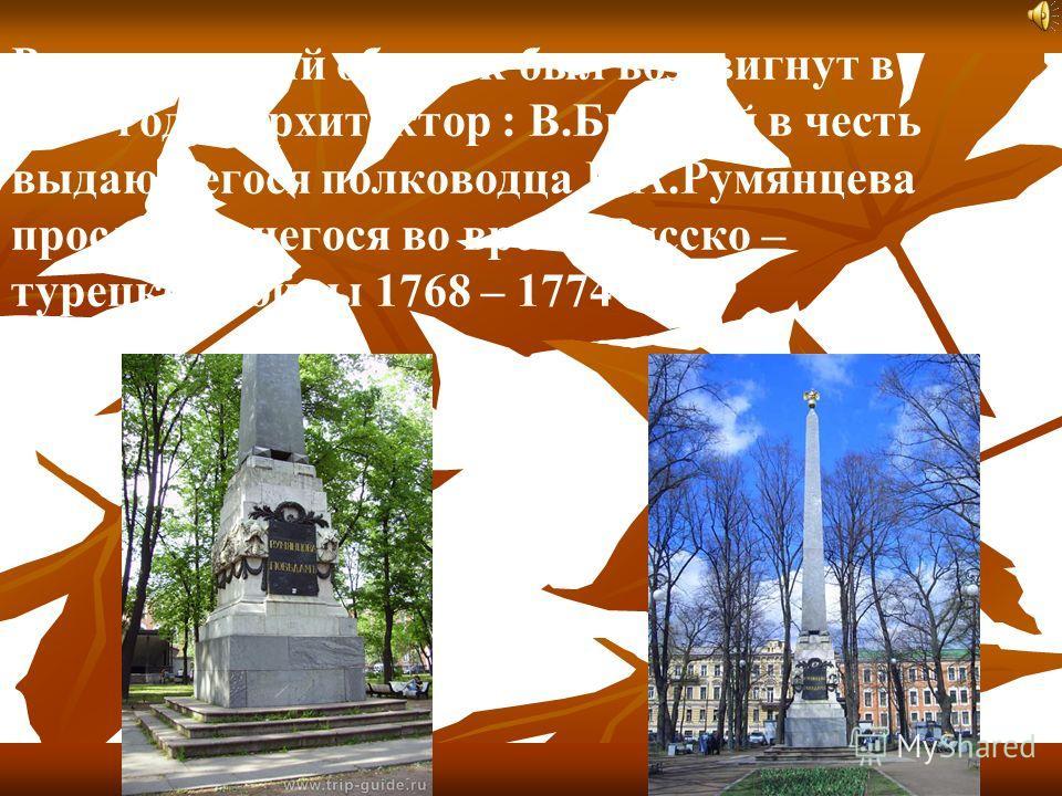 Румянцевский обелиск был воздвигнут в 1799 году. Архитектор : В.Бренной в честь выдающегося полководца П.А.Румянцева прославившегося во время Русско – турецкой войны 1768 – 1774 году.
