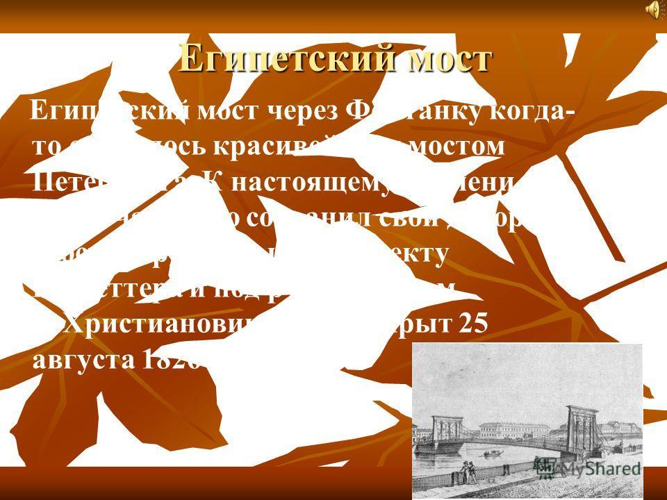 Египетский мост Египетский мост через Фонтанку когда- то считалось красивейшим мостом Петербурга. К настоящему времени он лишь частично сохранил свой декор. Мост сооруженный по проекту Г.Треттера и под руководством П.Христиановича, был открыт 25 авгу