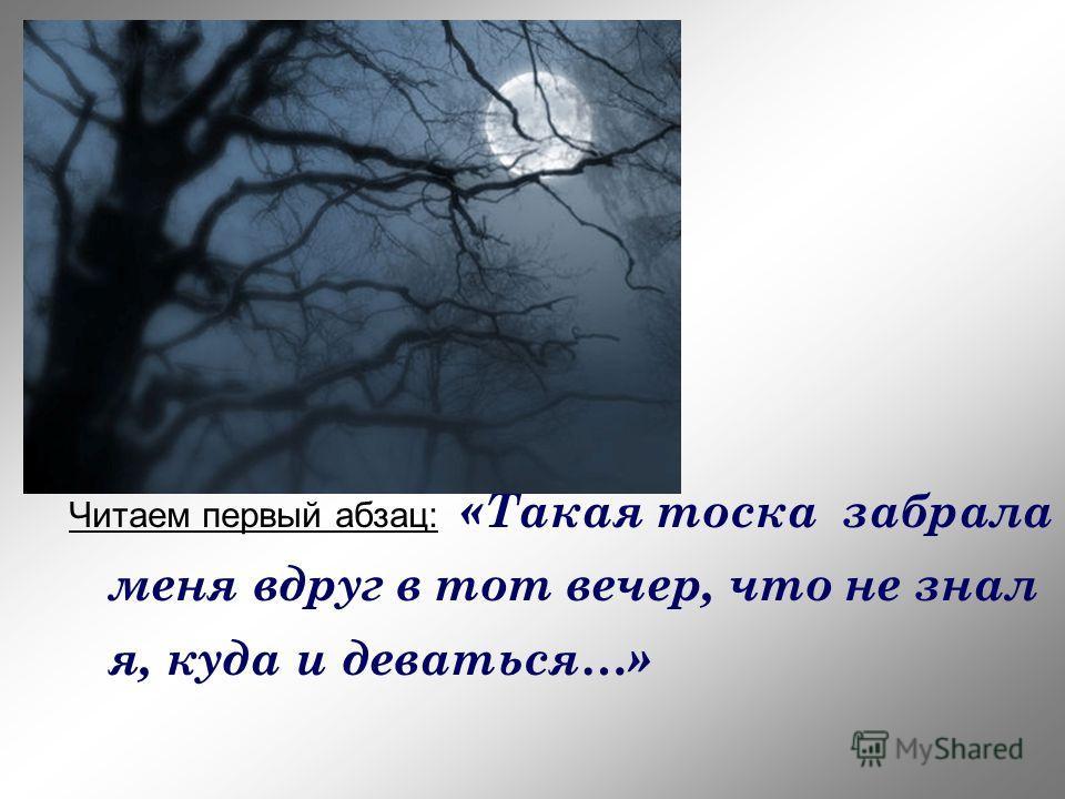 Читаем первый абзац: «Такая тоска забрала меня вдруг в тот вечер, что не знал я, куда и деваться…»