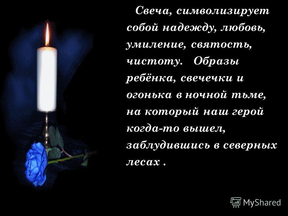 Свеча, символизирует собой надежду, любовь, умиление, святость, чистоту. Образы ребёнка, свечечки и огонька в ночной тьме, на который наш герой когда-то вышел, заблудившись в северных лесах.