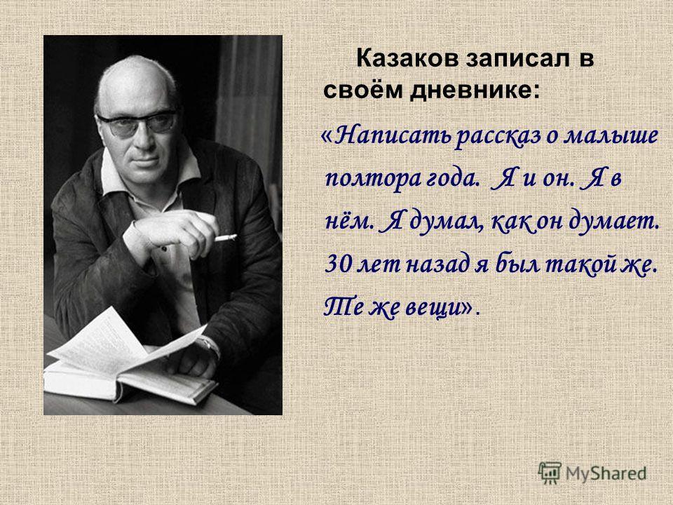 Казаков записал в своём дневнике: « Написать рассказ о малыше полтора года. Я и он. Я в нём. Я думал, как он думает. 30 лет назад я был такой же. Те же вещи ».