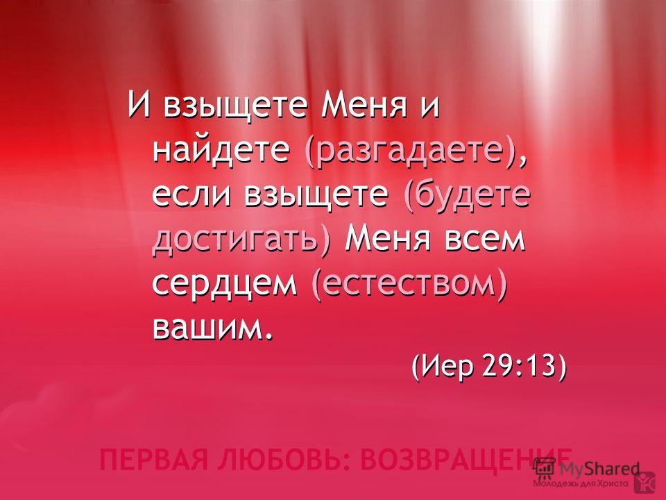 ПЕРВАЯ ЛЮБОВЬ: ВОЗВРАЩЕНИЕ И взыщете Меня и найдете (разгадаете), если взыщете (будете достигать) Меня всем сердцем (естеством) вашим. (Иер 29:13) И взыщете Меня и найдете (разгадаете), если взыщете (будете достигать) Меня всем сердцем (естеством) ва