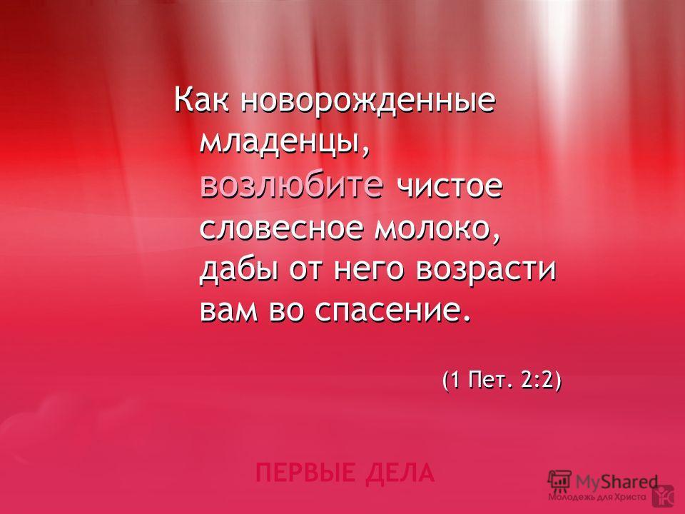 ПЕРВЫЕ ДЕЛА Как новорожденные младенцы, возлюбите чистое словесное молоко, дабы от него возрасти вам во спасение. (1 Пет. 2:2) Как новорожденные младенцы, возлюбите чистое словесное молоко, дабы от него возрасти вам во спасение. (1 Пет. 2:2)