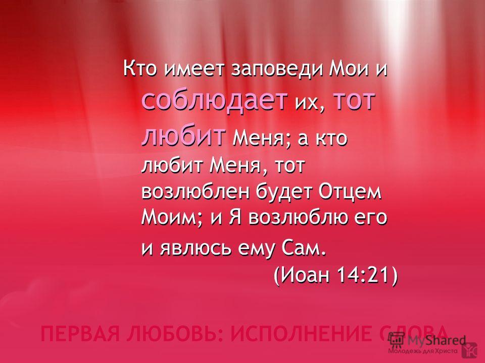 ПЕРВАЯ ЛЮБОВЬ: ИСПОЛНЕНИЕ СЛОВА Кто имеет заповеди Мои и соблюдает их, тот любит Меня; а кто любит Меня, тот возлюблен будет Отцем Моим; и Я возлюблю его и явлюсь ему Сам. (Иоан 14:21) Кто имеет заповеди Мои и соблюдает их, тот любит Меня; а кто люби