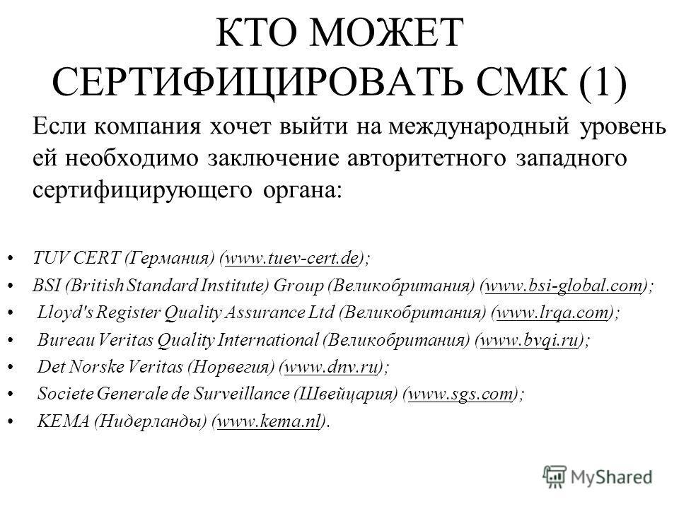 КТО МОЖЕТ СЕРТИФИЦИРОВАТЬ СМК (1) Если компания хочет выйти на международный уровень ей необходимо заключение авторитетного западного сертифицирующего органа: TUV CERT (Германия) (www.tuev-cert.de); BSI (British Standard Institute) Group (Великобрита