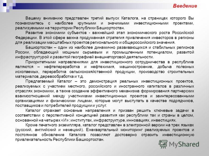 Введение Вашему вниманию представлен третий выпуск Каталога, на страницах которого Вы познакомитесь с наиболее крупными и значимыми инвестиционными проектами, реализуемыми на территории Республики Башкортостан. Развитие экономики субъектов - важнейши
