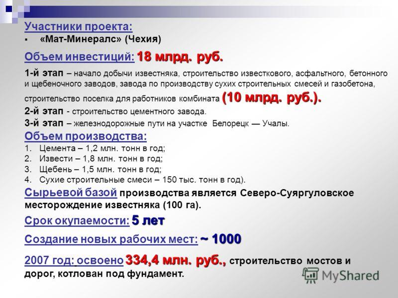 Участники проекта: «Mат-Минералс» (Чехия) 18 млрд. руб. Объем инвестиций: 18 млрд. руб. Объем производства: 1.Цемента – 1,2 млн. тонн в год; 2.Извести – 1,8 млн. тонн в год; 5 лет Срок окупаемости: 5 лет 1-й этап – начало добычи известняка, строитель