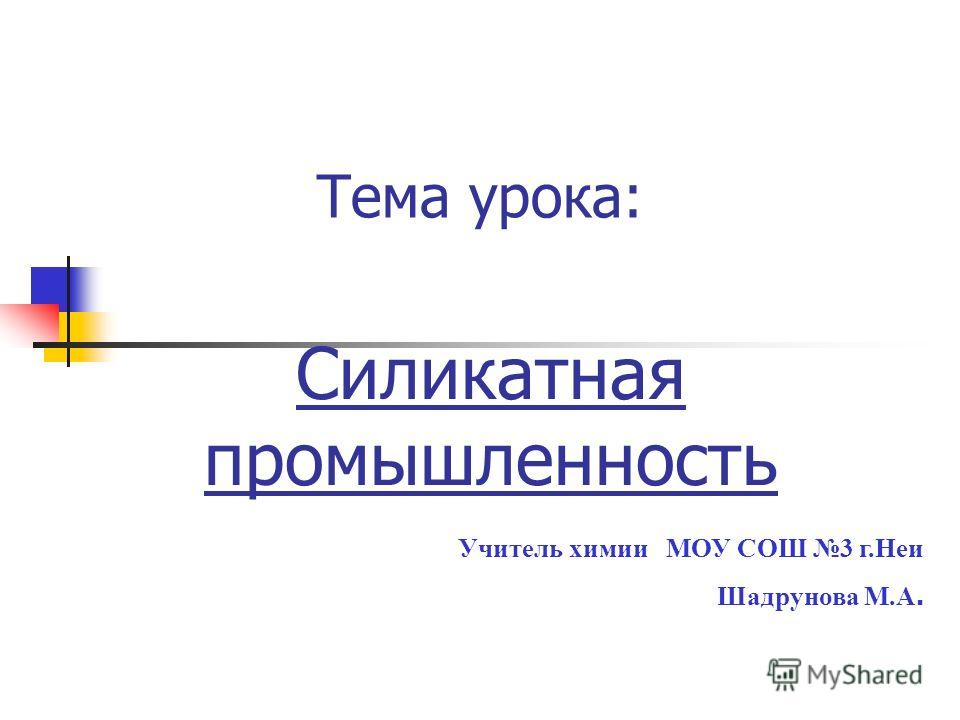 Тема урока: Силикатная промышленность Учитель химии МОУ СОШ 3 г.Неи Шадрунова М.А.