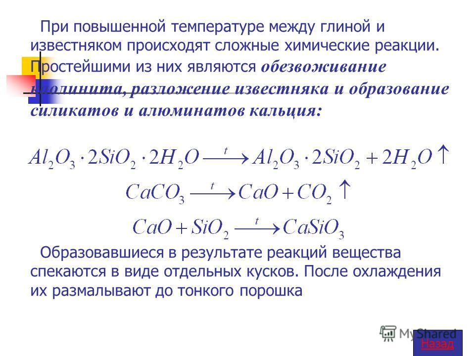 При повышенной температуре между глиной и известняком происходят сложные химические реакции. Простейшими из них являются обезвоживание каолинита, разложение известняка и образование силикатов и алюминатов кальция: Образовавшиеся в результате реакций