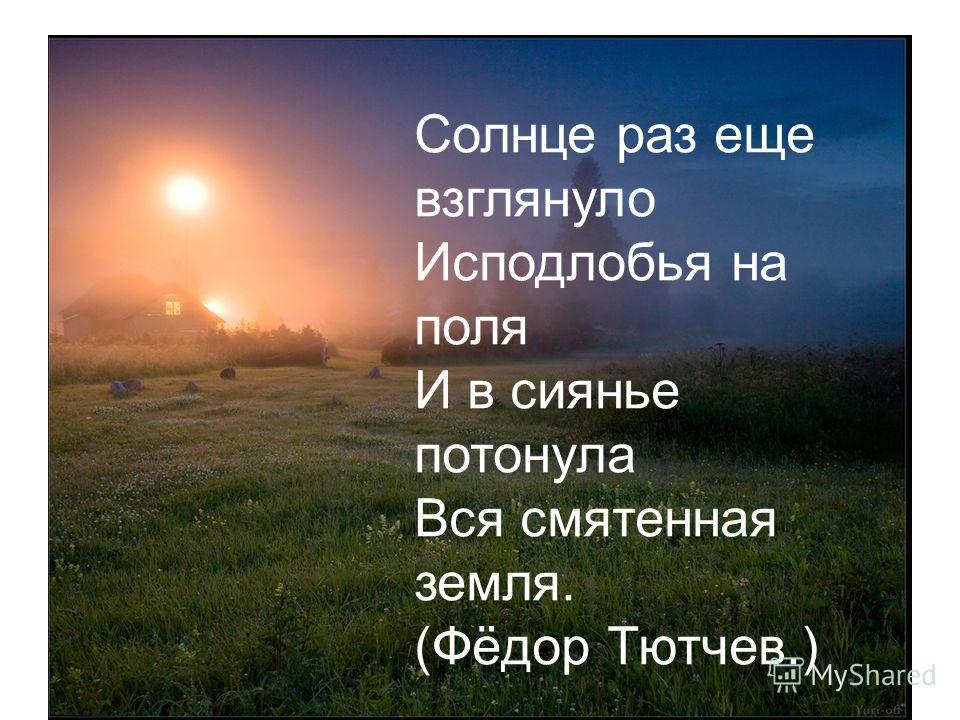 Солнце раз еще взглянуло Исподлобья на поля И в сиянье потонула Вся смятенная земля. (Фёдор Тютчев.)