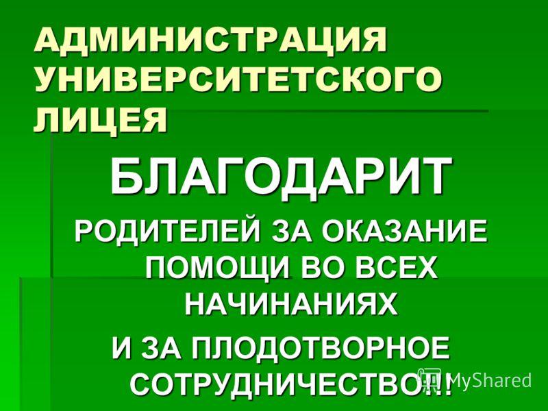 АДМИНИСТРАЦИЯ УНИВЕРСИТЕТСКОГО ЛИЦЕЯ БЛАГОДАРИТ РОДИТЕЛЕЙ ЗА ОКАЗАНИЕ ПОМОЩИ ВО ВСЕХ НАЧИНАНИЯХ И ЗА ПЛОДОТВОРНОЕ СОТРУДНИЧЕСТВО!!!