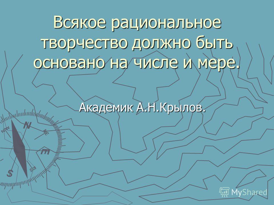 Всякое рациональное творчество должно быть основано на числе и мере. Академик А.Н.Крылов. Академик А.Н.Крылов.