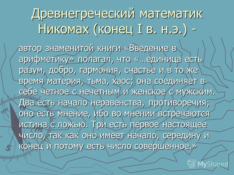 Древнегреческий математик Никомах (конец I в. н.э.) - автор знаменитой книги «Введение в арифметику» полагал, что «…единица есть разум, добро, гармония, счастье и в то же время материя, тьма, хаос; она соединяет в себе четное с нечетным и женское с м