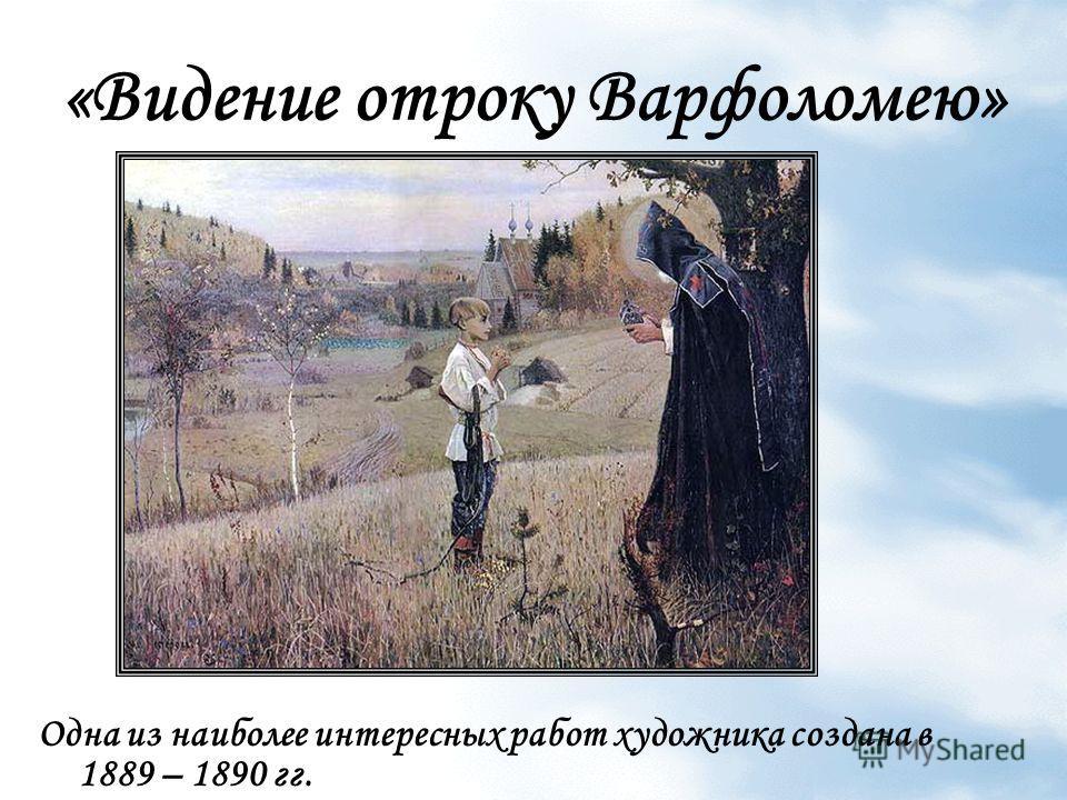 «Видение отроку Варфоломею» Одна из наиболее интересных работ художника создана в 1889 – 1890 гг.