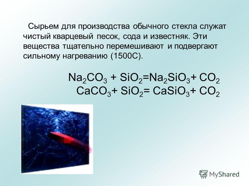 Сырьем для производства обычного стекла служат чистый кварцевый песок, сода и известняк. Эти вещества тщательно перемешивают и подвергают сильному нагреванию (1500С). Na 2 CO 3 + SiO 2 =Na 2 SiO 3 + CO 2 CaCO 3 + SiO 2 = CaSiO 3 + CO 2