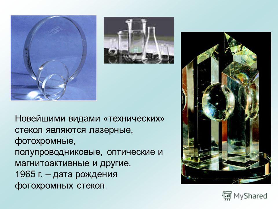 Новейшими видами «технических» стекол являются лазерные, фотохромные, полупроводниковые, оптические и магнитоактивные и другие. 1965 г. – дата рождения фотохромных стекол.