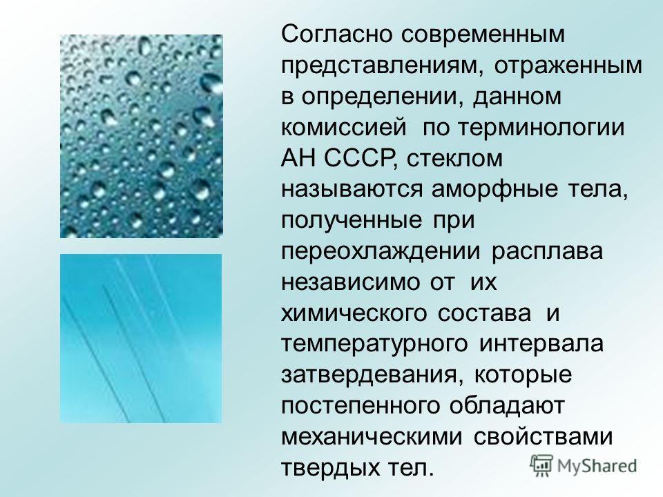 Согласно современным представлениям, отраженным в определении, данном комиссией по терминологии АН СССР, стеклом называются аморфные тела, полученные при переохлаждении расплава независимо от их химического состава и температурного интервала затверде