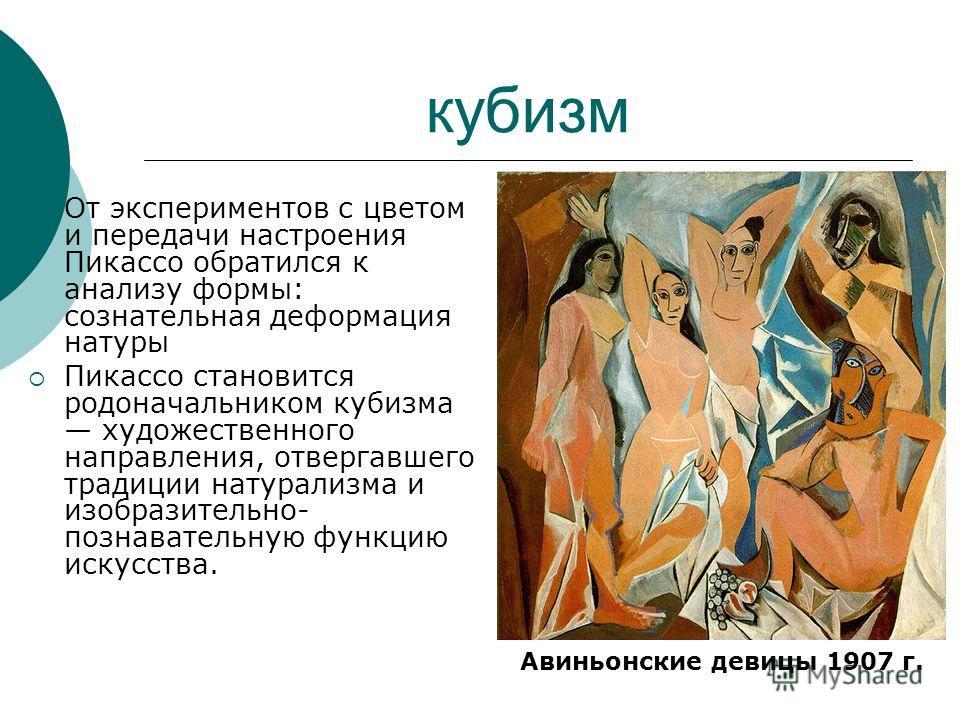 От экспериментов с цветом и передачи настроения Пикассо обратился к анализу формы: сознательная деформация натуры Пикассо становится родоначальником кубизма художественного направления, отвергавшего традиции натурализма и изобразительно- познавательн