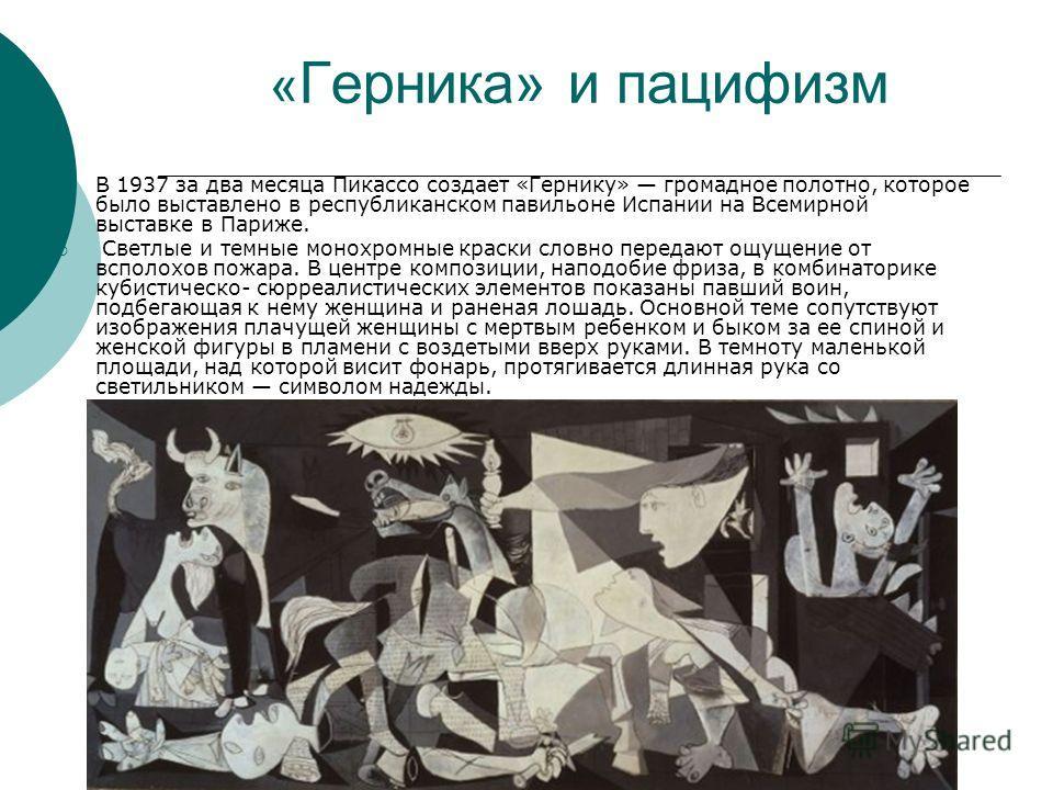 « Герника» и пацифизм В 1937 за два месяца Пикассо создает «Гернику» громадное полотно, которое было выставлено в республиканском павильоне Испании на Всемирной выставке в Париже. Светлые и темные монохромные краски словно передают ощущение от всполо