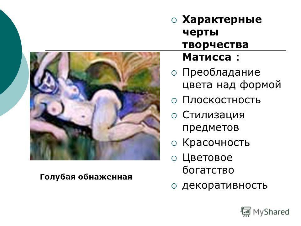 Характерные черты творчества Матисса : Преобладание цвета над формой Плоскостность Стилизация предметов Красочность Цветовое богатство декоративность Голубая обнаженная