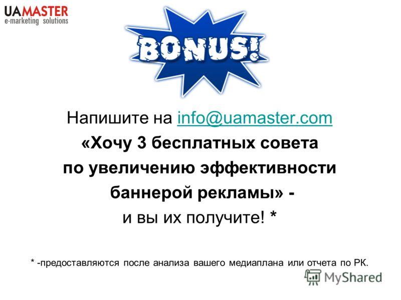 Напишите на info@uamaster.cominfo@uamaster.com «Хочу 3 бесплатных совета по увеличению эффективности баннерой рекламы» - и вы их получите! * * -предоставляются после анализа вашего медиаплана или отчета по РК.