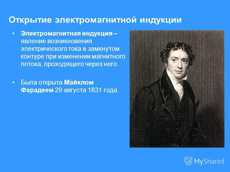 Открытие электромагнитной индукции Электромагнитная индукция – явление возникновения электрического тока в замкнутом контуре при изменении магнитного потока, проходящего через него. Была открыта Майклом Фарадеем 29 августа 1831 года.