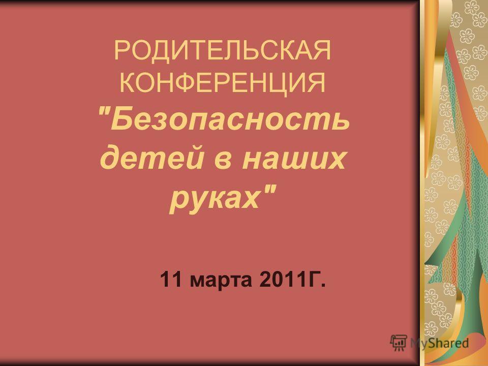 РОДИТЕЛЬСКАЯ КОНФЕРЕНЦИЯ Безопасность детей в наших руках 11 марта 2011Г.