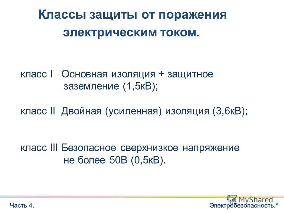 Классы защиты от поражения электрическим током. класс I Основная изоляция + защитное заземление (1,5кВ); класс II Двойная (усиленная) изоляция (3,6кВ); класс III Безопасное сверхнизкое напряжение не более 50В (0,5кВ).