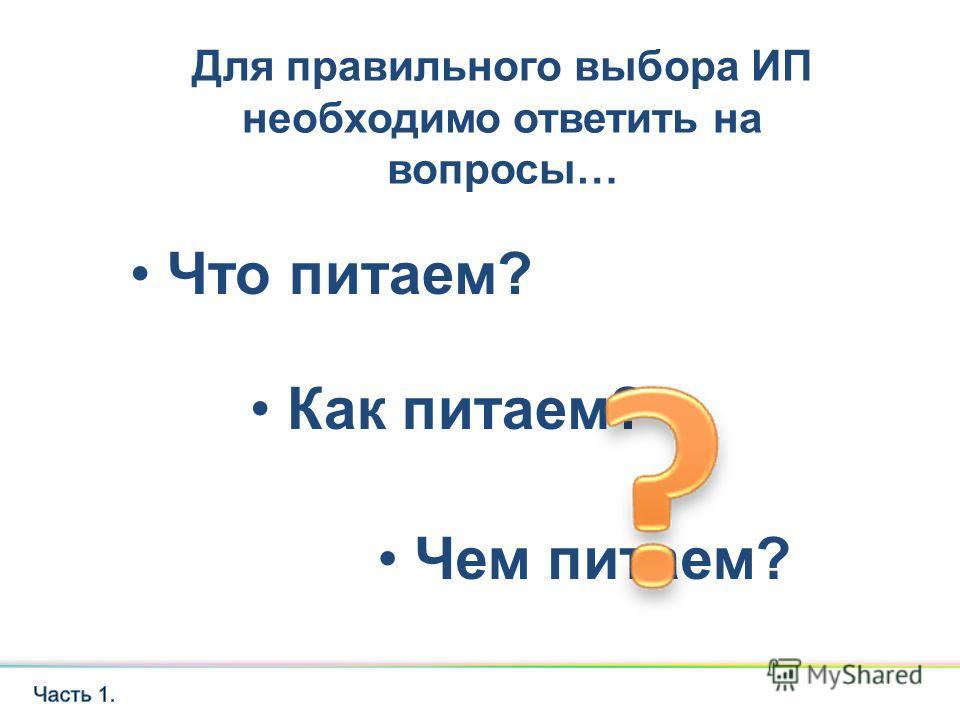 Что питаем? Для правильного выбора ИП необходимо ответить на вопросы… Чем питаем? Как питаем?