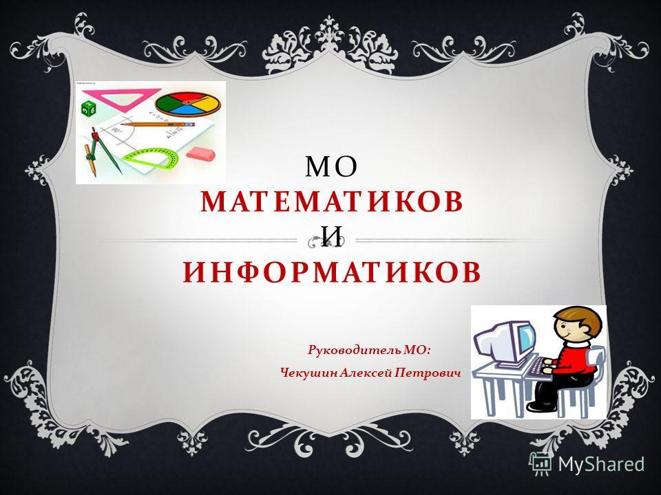 МО МАТЕМАТИКОВ И ИНФОРМАТИКОВ Руководитель МО : Чекушин Алексей Петрович