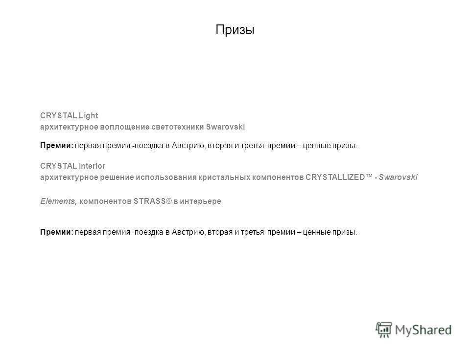 Призы CRYSTAL Light архитектурное воплощение светотехники Swarovski Премии: первая премия -поездка в Австрию, вторая и третья премии – ценные призы. CRYSTAL Interior архитектурное решение использования кристальных компонентов CRYSTALLIZED - Swarovski