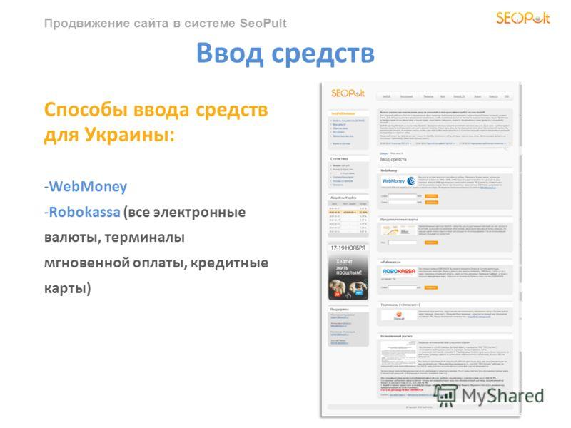 Продвижение сайта в системе SeoPult Ввод средств Способы ввода средств для Украины: -WebMoney -Robokassa (все электронные валюты, терминалы мгновенной оплаты, кредитные карты)