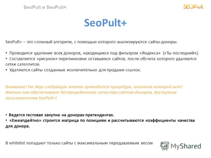 SeoPult и SeoPult+. SeoPult+ – это сложный алгоритм, с помощью которого анализируются сайты-доноры. Проводится удаление всех доноров, находящихся под фильтром «Яндекса» («Ты последний»). Составляется «рисунок» перелинковки оставшихся сайтов, после об