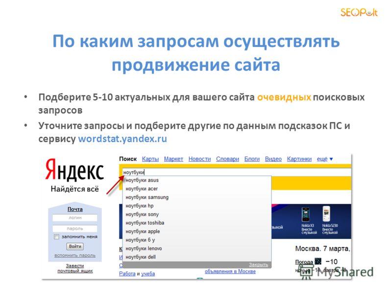 По каким запросам осуществлять продвижение сайта Подберите 5-10 актуальных для вашего сайта очевидных поисковых запросов Уточните запросы и подберите другие по данным подсказок ПС и сервису wordstat.yandex.ru