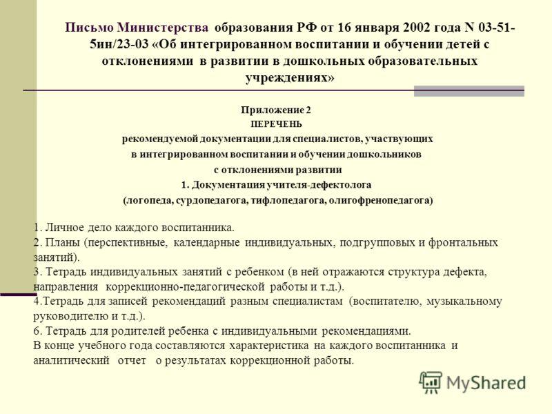 Письмо Министерства образования РФ от 16 января 2002 года N 03-51- 5ин/23-03 «Об интегрированном воспитании и обучении детей с отклонениями в развитии в дошкольных образовательных учреждениях» Приложение 2 ПЕРЕЧЕНЬ рекомендуемой документации для спец