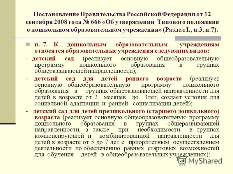 Постановление Правительства Российской Федерации от 12 сентября 2008 года 666 «Об утверждении Типового положения о дошкольном образовательном учреждении» (Раздел I., п.3, п.7). п. 7. К дошкольным образовательным учреждениям относятся образовательные