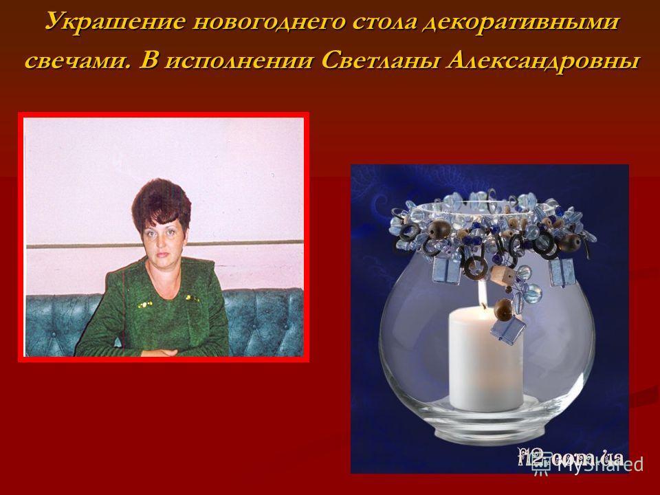 Украшение новогоднего стола декоративными свечами. В исполнении Светланы Александровны