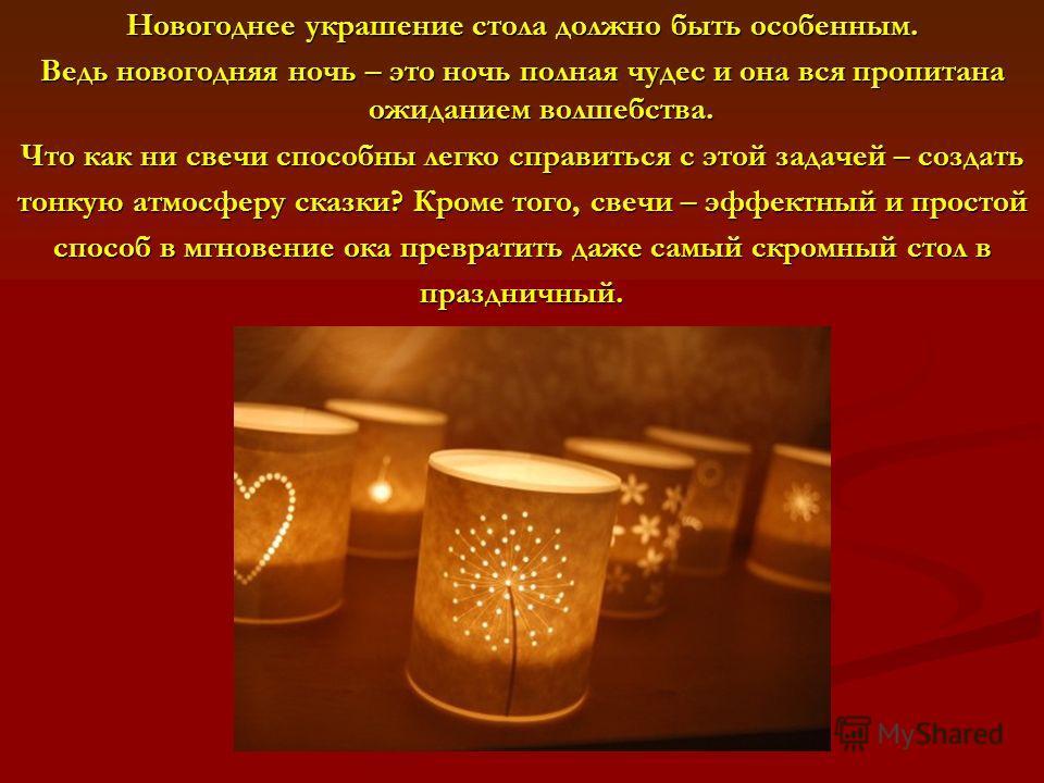 Новогоднее украшение стола должно быть особенным. Ведь новогодняя ночь – это ночь полная чудес и она вся пропитана ожиданием волшебства. Что как ни свечи способны легко справиться с этой задачей – создать тонкую атмосферу сказки? Кроме того, свечи –