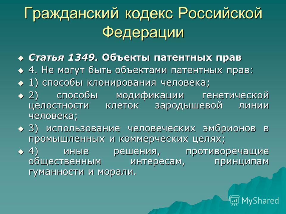 Гражданский кодекс Российской Федерации Статья 1349. Объекты патентных прав Статья 1349. Объекты патентных прав 4. Не могут быть объектами патентных прав: 4. Не могут быть объектами патентных прав: 1) способы клонирования человека; 1) способы клониро