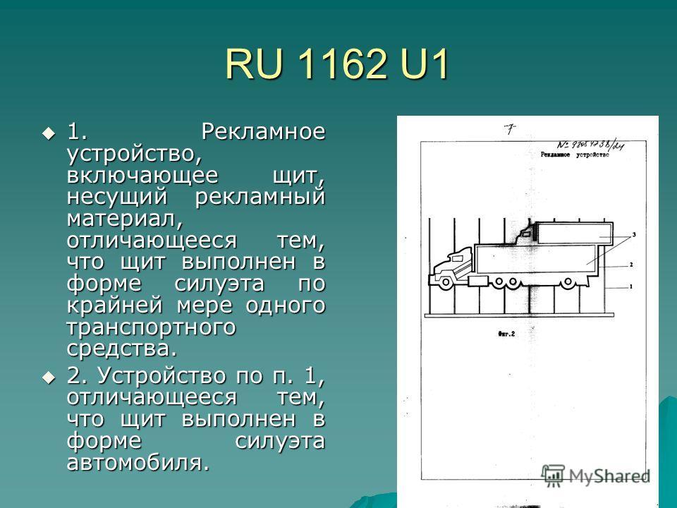 RU 1162 U1 1. Рекламное устройство, включающее щит, несущий рекламный материал, отличающееся тем, что щит выполнен в форме силуэта по крайней мере одного транспортного средства. 1. Рекламное устройство, включающее щит, несущий рекламный материал, отл