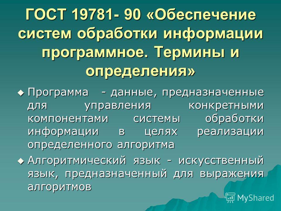 ГОСТ 19781- 90 «Обеспечение систем обработки информации программное. Термины и определения» Программа - данные, предназначенные для управления конкретными компонентами системы обработки информации в целях реализации определенного алгоритма Программа