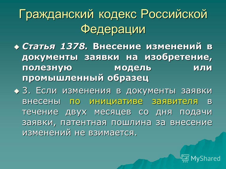 Гражданский кодекс Российской Федерации Статья 1378. Внесение изменений в документы заявки на изобретение, полезную модель или промышленный образец Статья 1378. Внесение изменений в документы заявки на изобретение, полезную модель или промышленный об