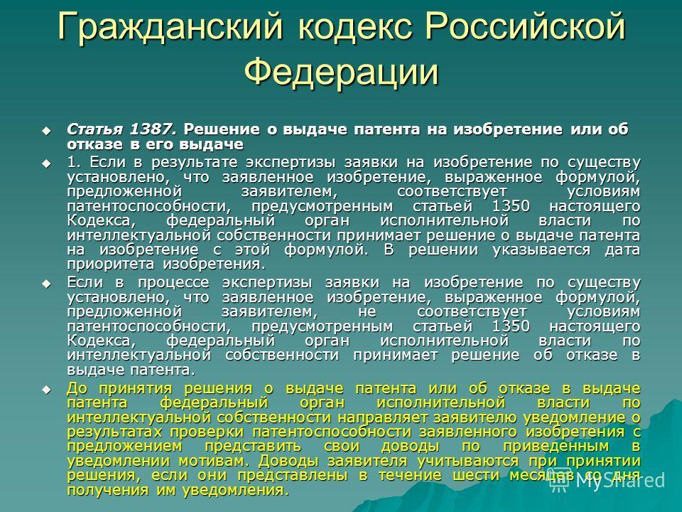 Гражданский кодекс Российской Федерации Статья 1387. Решение о выдаче патента на изобретение или об отказе в его выдаче Статья 1387. Решение о выдаче патента на изобретение или об отказе в его выдаче 1. Если в результате экспертизы заявки на изобрете