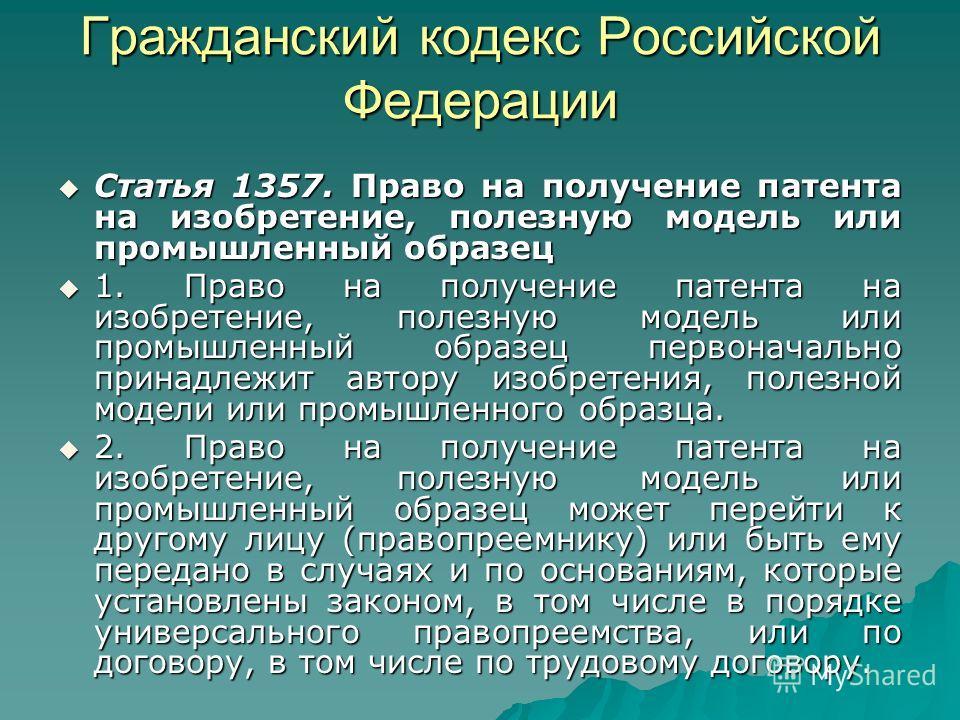 Гражданский кодекс Российской Федерации Статья 1357. Право на получение патента на изобретение, полезную модель или промышленный образец Статья 1357. Право на получение патента на изобретение, полезную модель или промышленный образец 1. Право на полу