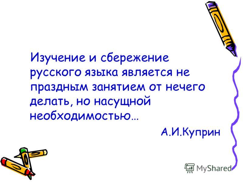 Изучение и сбережение русского языка является не праздным занятием от нечего делать, но насущной необходимостью… А.И.Куприн