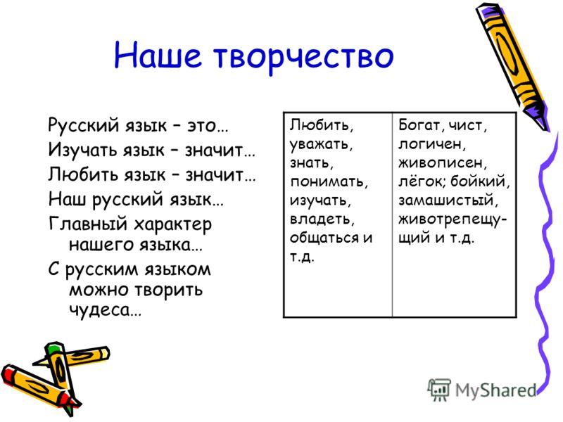 Наше творчество Русский язык – это… Изучать язык – значит… Любить язык – значит… Наш русский язык… Главный характер нашего языка… С русским языком можно творить чудеса… Любить, уважать, знать, понимать, изучать, владеть, общаться и т.д. Богат, чист,