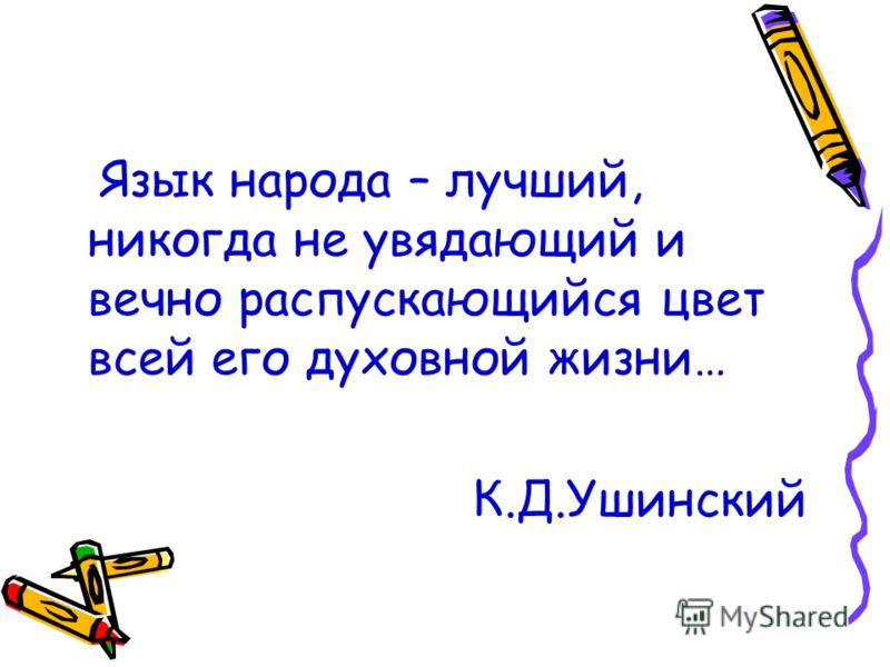 Язык народа – лучший, никогда не увядающий и вечно распускающийся цвет всей его духовной жизни… К.Д.Ушинский