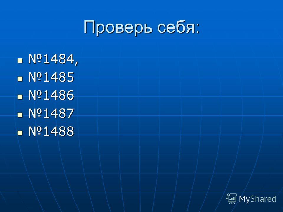 Проверь себя: 1484, 1484, 1485 1485 1486 1486 1487 1487 1488 1488