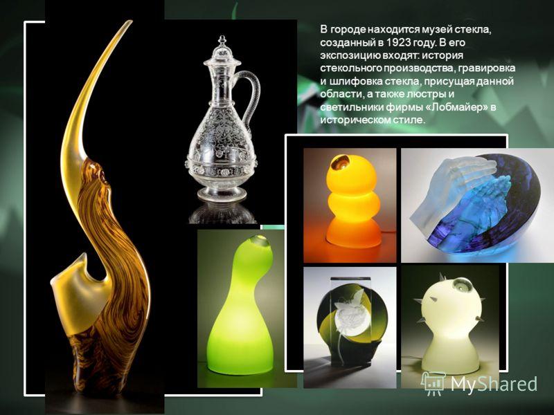 В городе находится музей стекла, созданный в 1923 году. В его экспозицию входят: история стекольного производства, гравировка и шлифовка стекла, присущая данной области, а также люстры и светильники фирмы «Лобмайер» в историческом стиле.