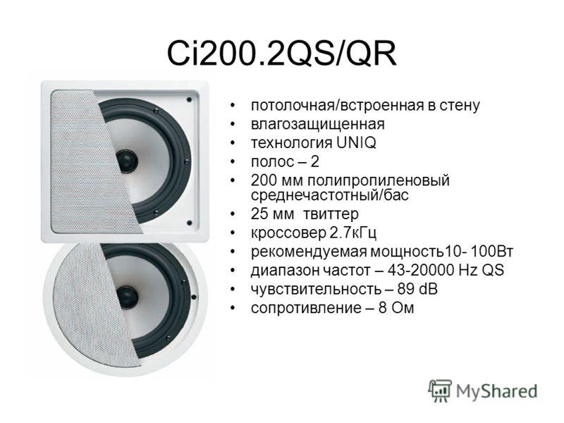 Ci200.2QS/QR потолочная/встроенная в стену влагозащищенная технология UNIQ полос – 2 200 мм полипропиленовый среднечастотный/бас 25 мм твиттер кроссовер 2.7кГц рекомендуемая мощность10- 100Вт диапазон частот – 43-20000 Hz QS чувствительность – 89 dB